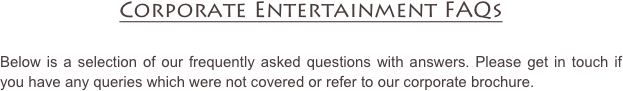 Corporate Entertainment FAQs  Below is a selection of our frequently asked questions with answers. Please get in touch if you have any queries which were not covered or refer to our corporate brochure.